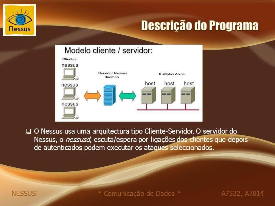 NESSUS * Comunicação de Dados * A7532, A7814  O Nessus usa uma arquitectura tipo Cliente-Servidor. O servidor do Nessus, o nessusd, escuta/espera por