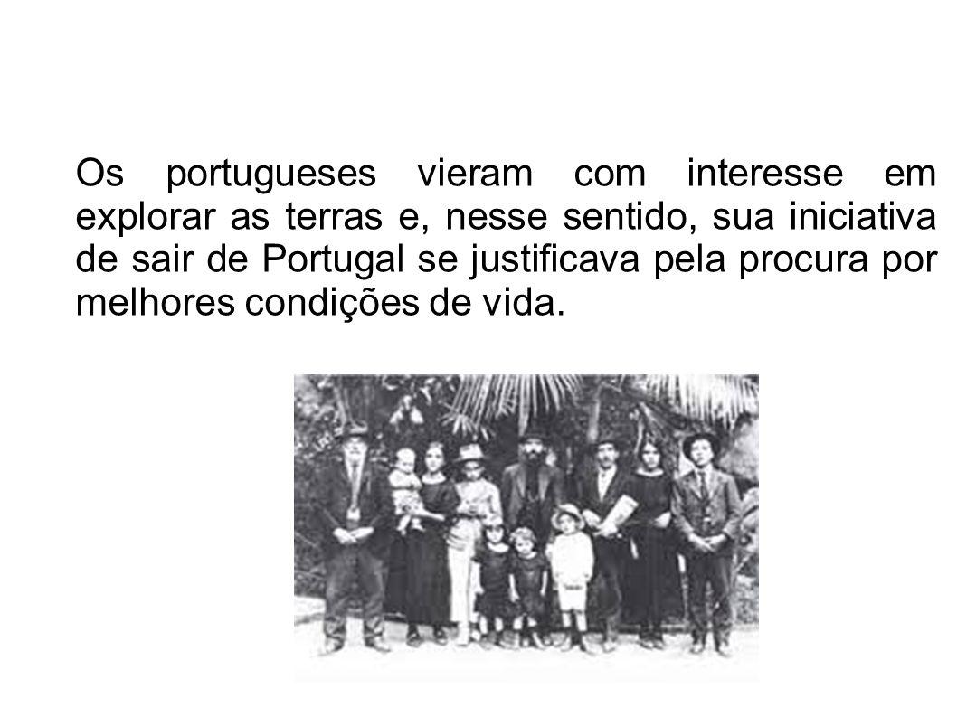 Os portugueses vieram com interesse em explorar as terras e, nesse sentido, sua iniciativa de sair de Portugal se justificava pela procura por melhore