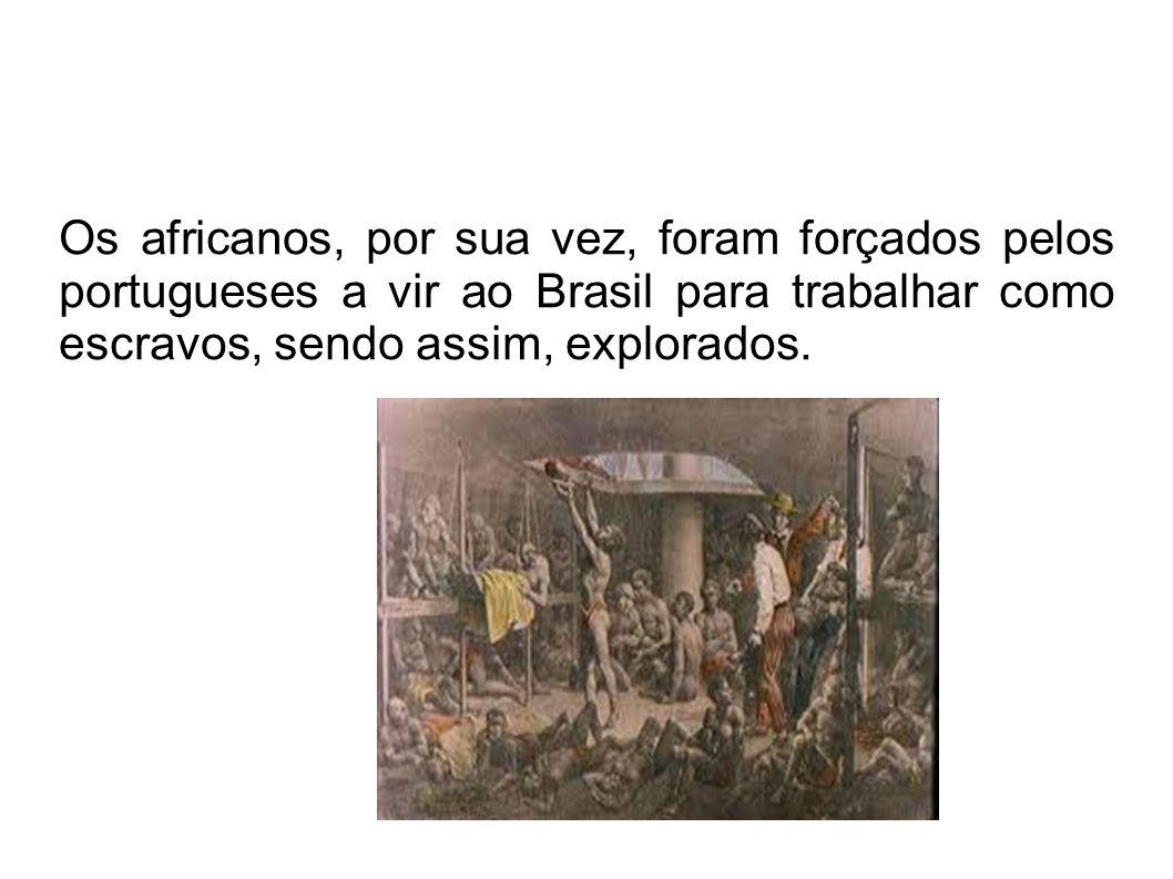 Os africanos, por sua vez, foram forçados pelos portugueses a vir ao Brasil para trabalhar como escravos, sendo assim, explorados.