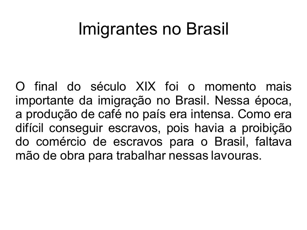 Imigrantes no Brasil O final do século XIX foi o momento mais importante da imigração no Brasil. Nessa época, a produção de café no país era intensa.