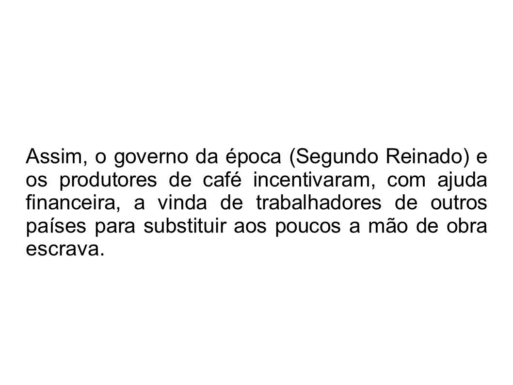 Assim, o governo da época (Segundo Reinado) e os produtores de café incentivaram, com ajuda financeira, a vinda de trabalhadores de outros países para