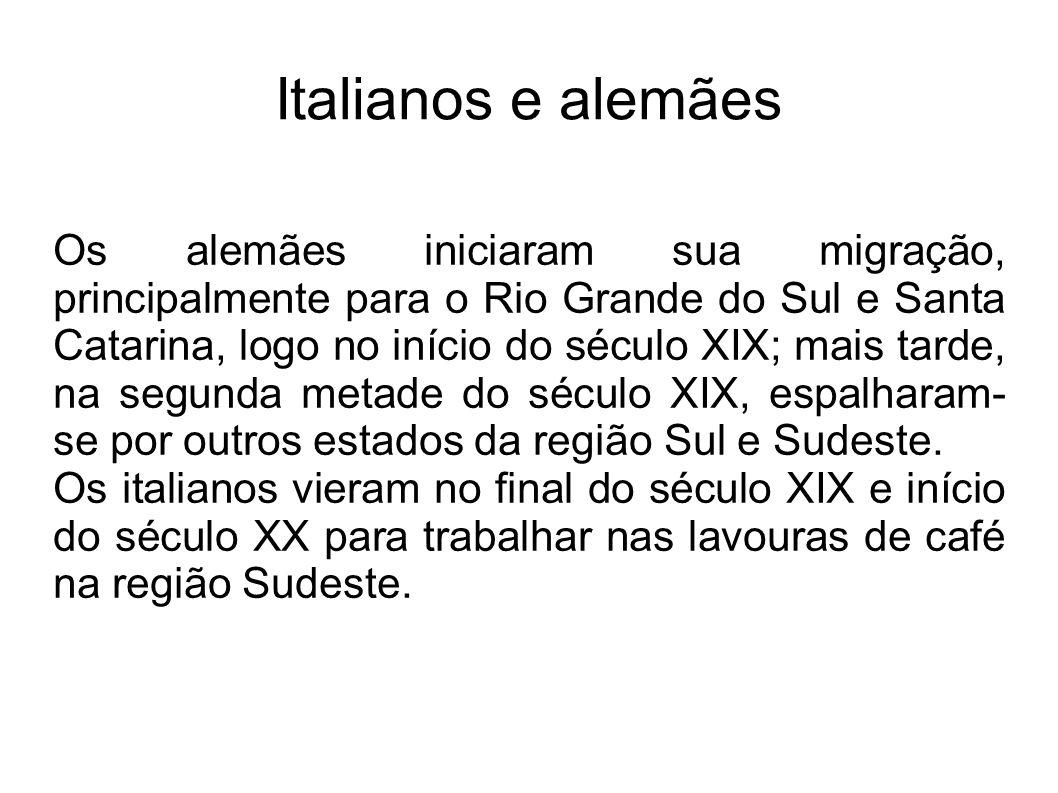 Italianos e alemães Os alemães iniciaram sua migração, principalmente para o Rio Grande do Sul e Santa Catarina, logo no início do século XIX; mais ta
