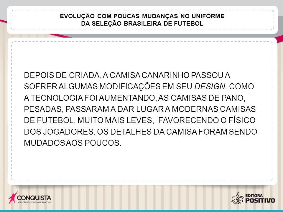 EVOLUÇÃO COM POUCAS MUDANÇAS NO UNIFORME DA SELEÇÃO BRASILEIRA DE FUTEBOL DEPOIS DE CRIADA, A CAMISA CANARINHO PASSOU A SOFRER ALGUMAS MODIFICAÇÕES EM SEU DESIGN.
