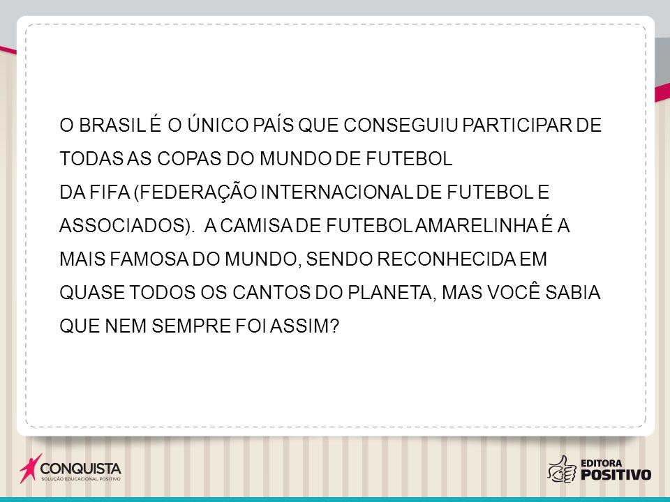 O BRASIL É O ÚNICO PAÍS QUE CONSEGUIU PARTICIPAR DE TODAS AS COPAS DO MUNDO DE FUTEBOL DA FIFA (FEDERAÇÃO INTERNACIONAL DE FUTEBOL E ASSOCIADOS).