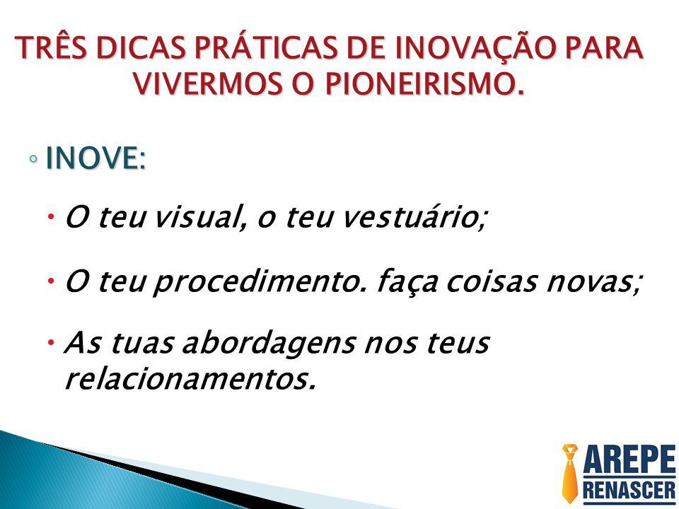 TRÊS DICAS PRÁTICAS DE INOVAÇÃO PARA VIVERMOS O PIONEIRISMO. ◦ INOVE:  O teu visual, o teu vestuário;  O teu procedimento. faça coisas novas;  As t