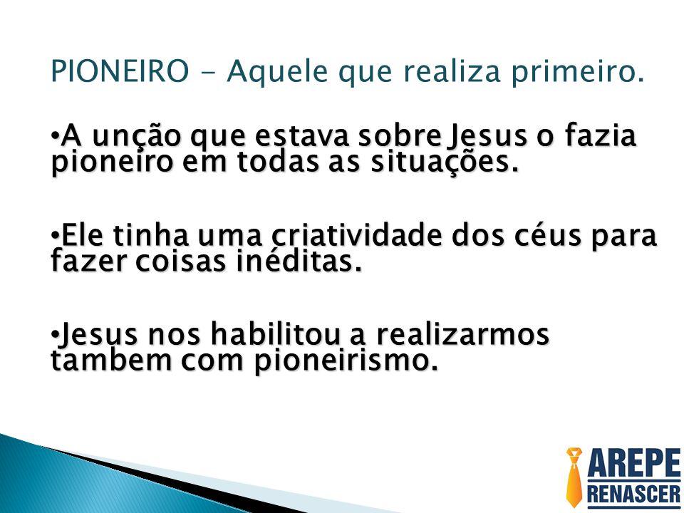 PIONEIRO - Aquele que realiza primeiro. A unção que estava sobre Jesus o fazia pioneiro em todas as situações. A unção que estava sobre Jesus o fazia