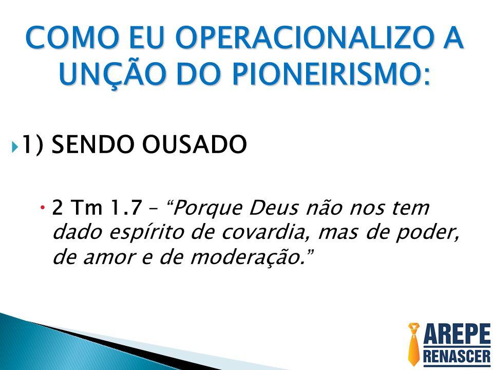 """COMO EU OPERACIONALIZO A UNÇÃO DO PIONEIRISMO:  1) SENDO OUSADO  2 Tm 1.7 – """"Porque Deus não nos tem dado espírito de covardia, mas de poder, de amo"""