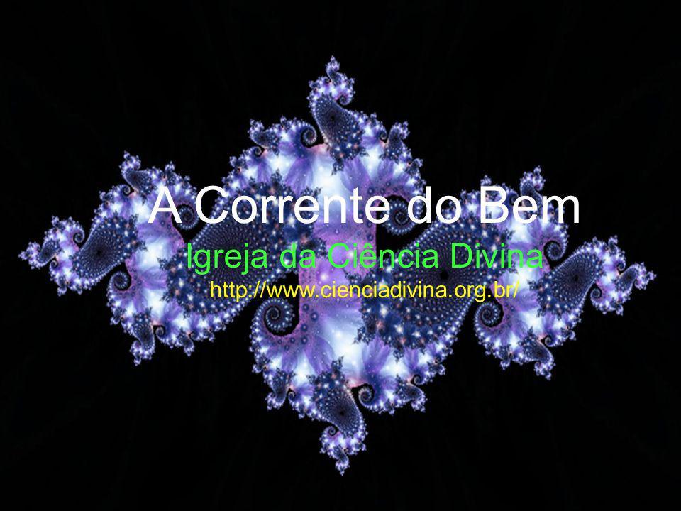 A Corrente do Bem Igreja da Ciência Divina http://www.cienciadivina.org.br/