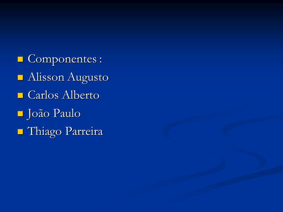 Componentes : Componentes : Alisson Augusto Alisson Augusto Carlos Alberto Carlos Alberto João Paulo João Paulo Thiago Parreira Thiago Parreira