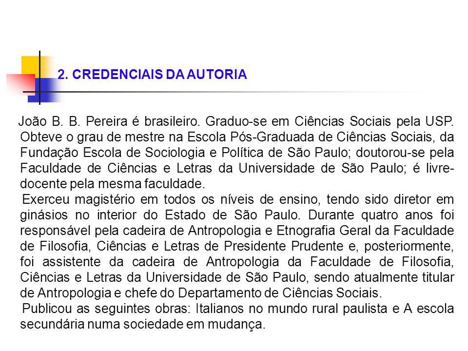 2. CREDENCIAIS DA AUTORIA João B. B. Pereira é brasileiro. Graduo-se em Ciências Sociais pela USP. Obteve o grau de mestre na Escola Pós-Graduada de C