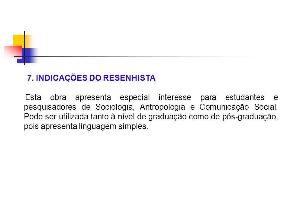 7. INDICAÇÕES DO RESENHISTA Esta obra apresenta especial interesse para estudantes e pesquisadores de Sociologia, Antropologia e Comunicação Social. P