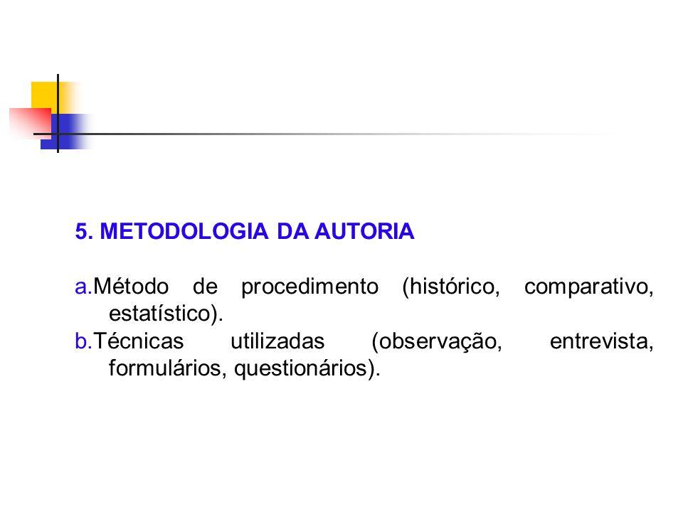 5. METODOLOGIA DA AUTORIA a.Método de procedimento (histórico, comparativo, estatístico). b.Técnicas utilizadas (observação, entrevista, formulários,