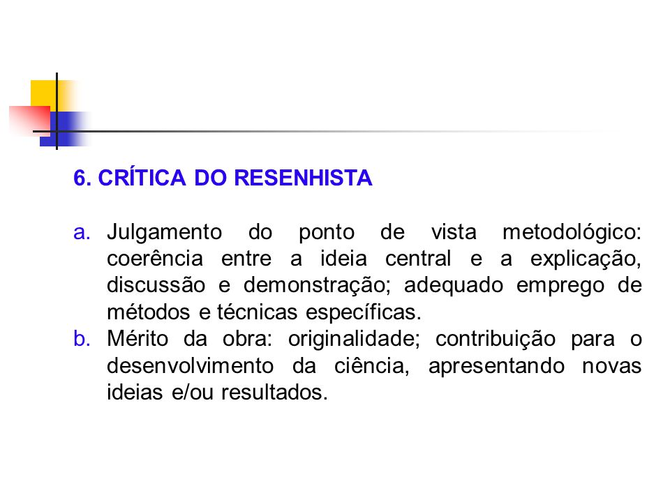 6. CRÍTICA DO RESENHISTA a.Julgamento do ponto de vista metodológico: coerência entre a ideia central e a explicação, discussão e demonstração; adequa