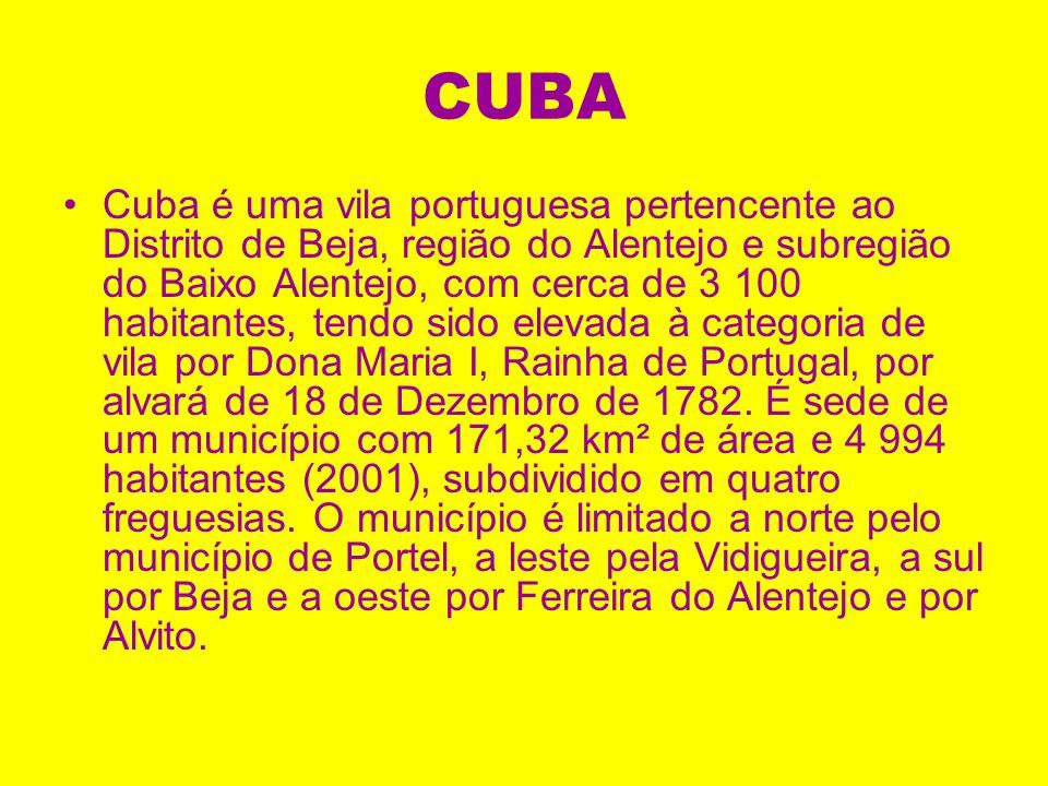CUBA Cuba é uma vila portuguesa pertencente ao Distrito de Beja, região do Alentejo e subregião do Baixo Alentejo, com cerca de 3 100 habitantes, tendo sido elevada à categoria de vila por Dona Maria I, Rainha de Portugal, por alvará de 18 de Dezembro de 1782.