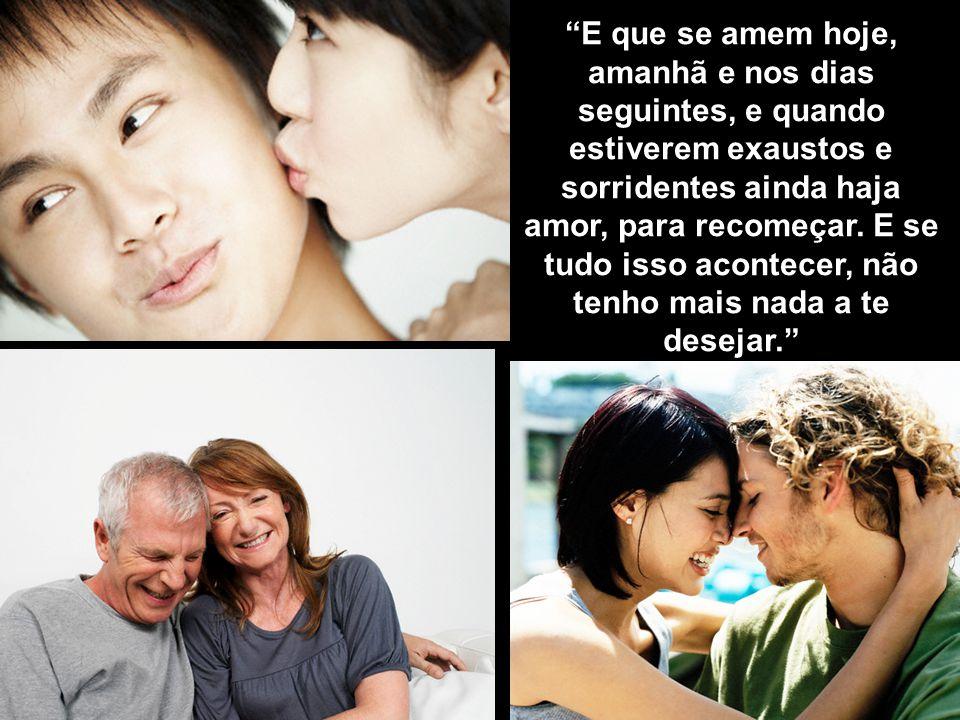 """""""E que se amem hoje, amanhã e nos dias seguintes, e quando estiverem exaustos e sorridentes ainda haja amor, para recomeçar. E se tudo isso acontecer,"""