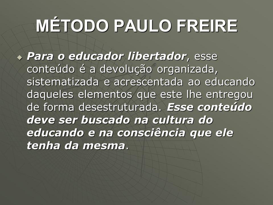 MÉTODO PAULO FREIRE  Para o educador libertador, esse conteúdo é a devolução organizada, sistematizada e acrescentada ao educando daqueles elementos