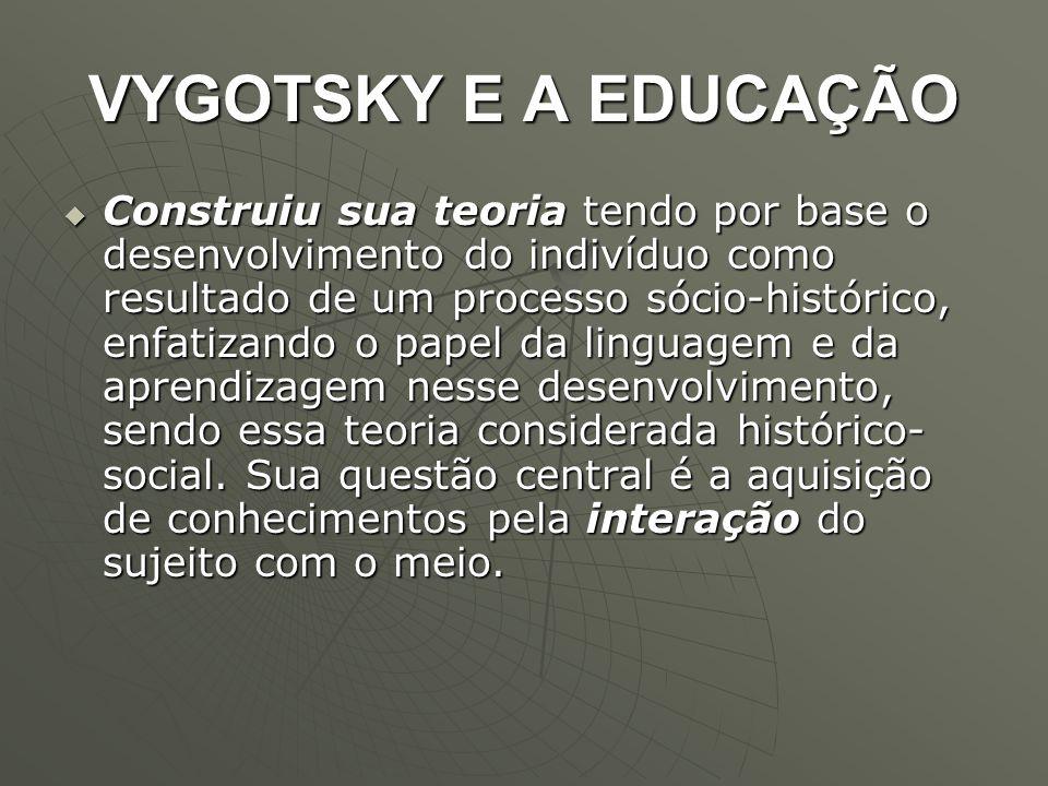 VYGOTSKY E A EDUCAÇÃO  Construiu sua teoria tendo por base o desenvolvimento do indivíduo como resultado de um processo sócio-histórico, enfatizando
