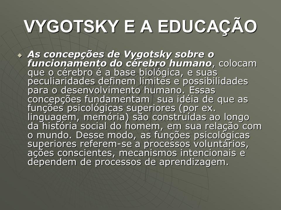VYGOTSKY E A EDUCAÇÃO  As concepções de Vygotsky sobre o funcionamento do cérebro humano, colocam que o cérebro é a base biológica, e suas peculiarid