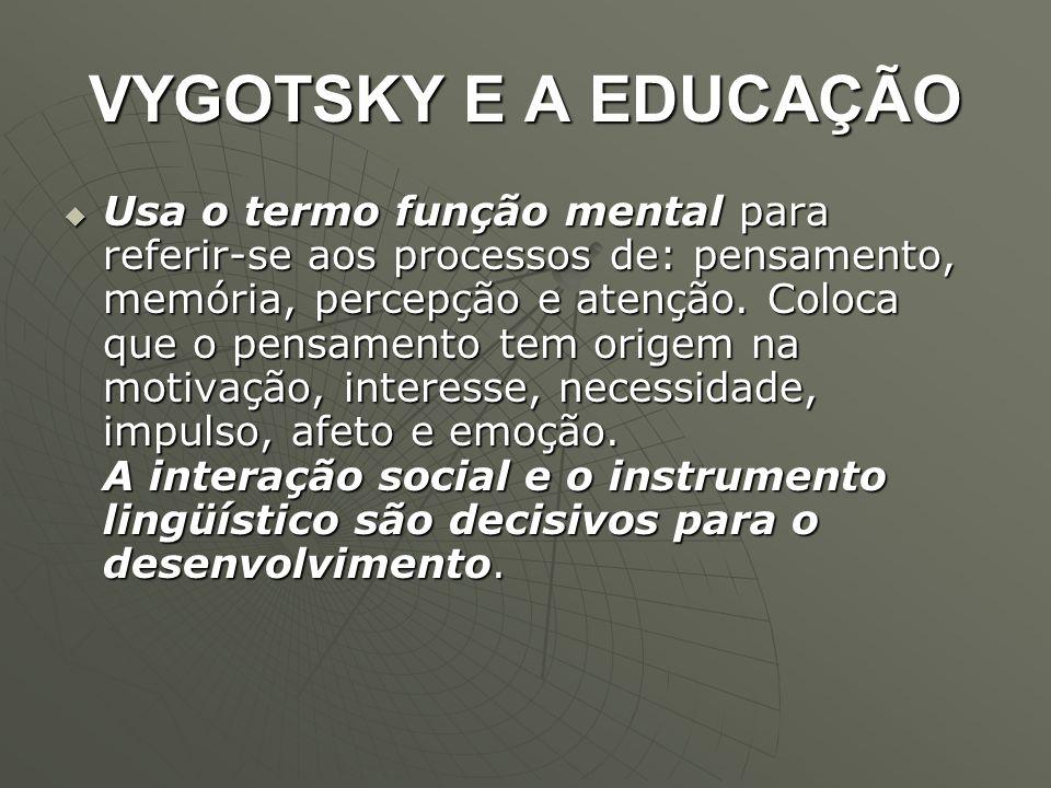 VYGOTSKY E A EDUCAÇÃO  Usa o termo função mental para referir-se aos processos de: pensamento, memória, percepção e atenção. Coloca que o pensamento