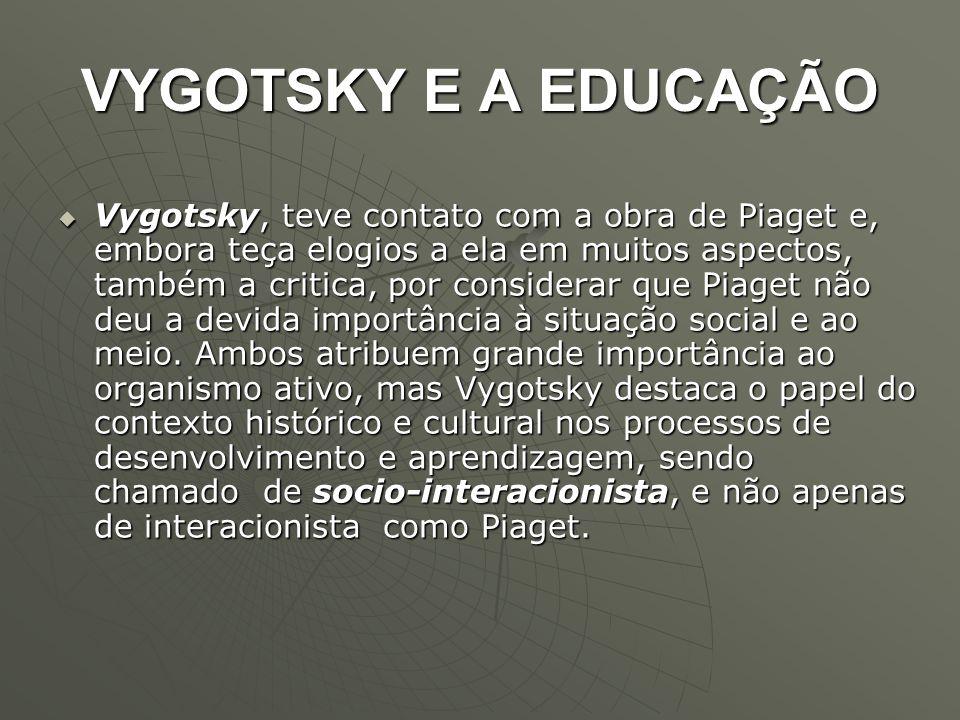 VYGOTSKY E A EDUCAÇÃO  Vygotsky, teve contato com a obra de Piaget e, embora teça elogios a ela em muitos aspectos, também a critica, por considerar
