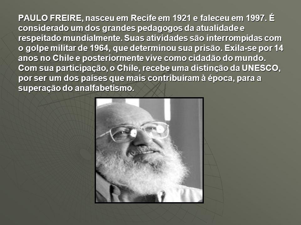 PAULO FREIRE, nasceu em Recife em 1921 e faleceu em 1997. É considerado um dos grandes pedagogos da atualidade e respeitado mundialmente. Suas ativida