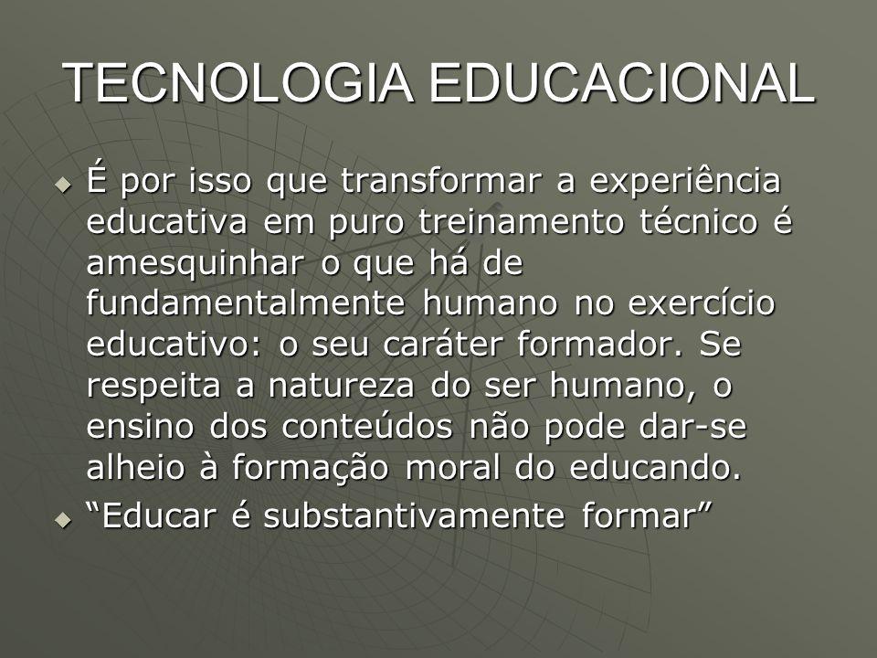 TECNOLOGIA EDUCACIONAL  É por isso que transformar a experiência educativa em puro treinamento técnico é amesquinhar o que há de fundamentalmente hum