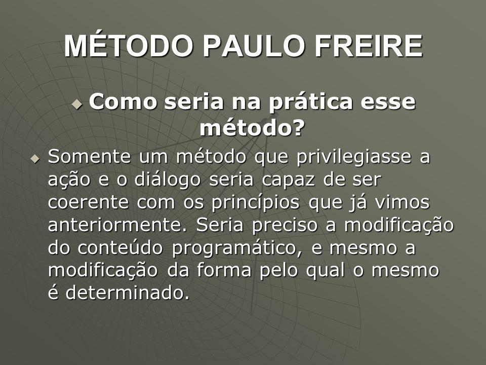 MÉTODO PAULO FREIRE  Como seria na prática esse método?  Somente um método que privilegiasse a ação e o diálogo seria capaz de ser coerente com os p