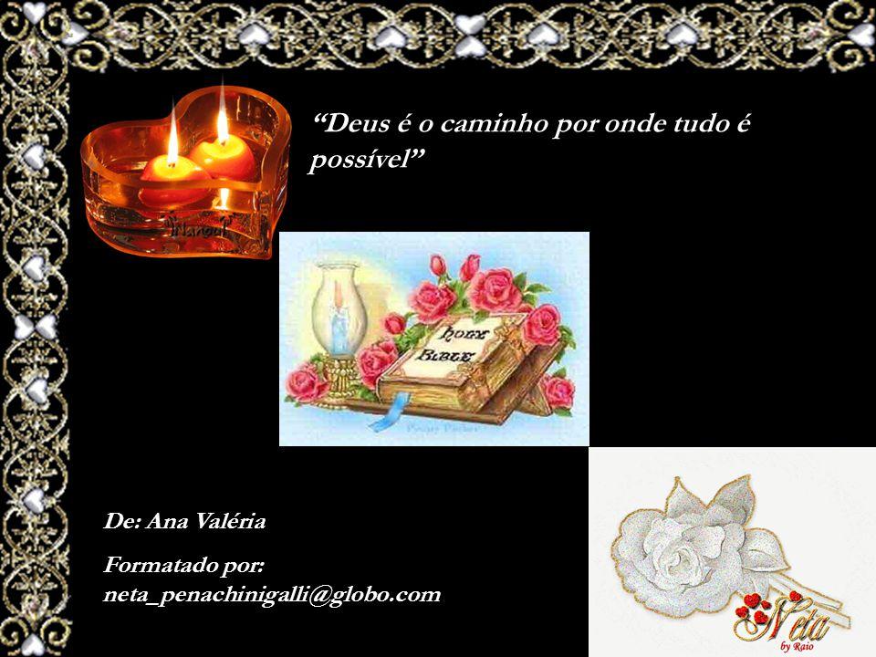 Deus é o caminho por onde tudo é possível De: Ana Valéria Formatado por: neta_penachinigalli@globo.com