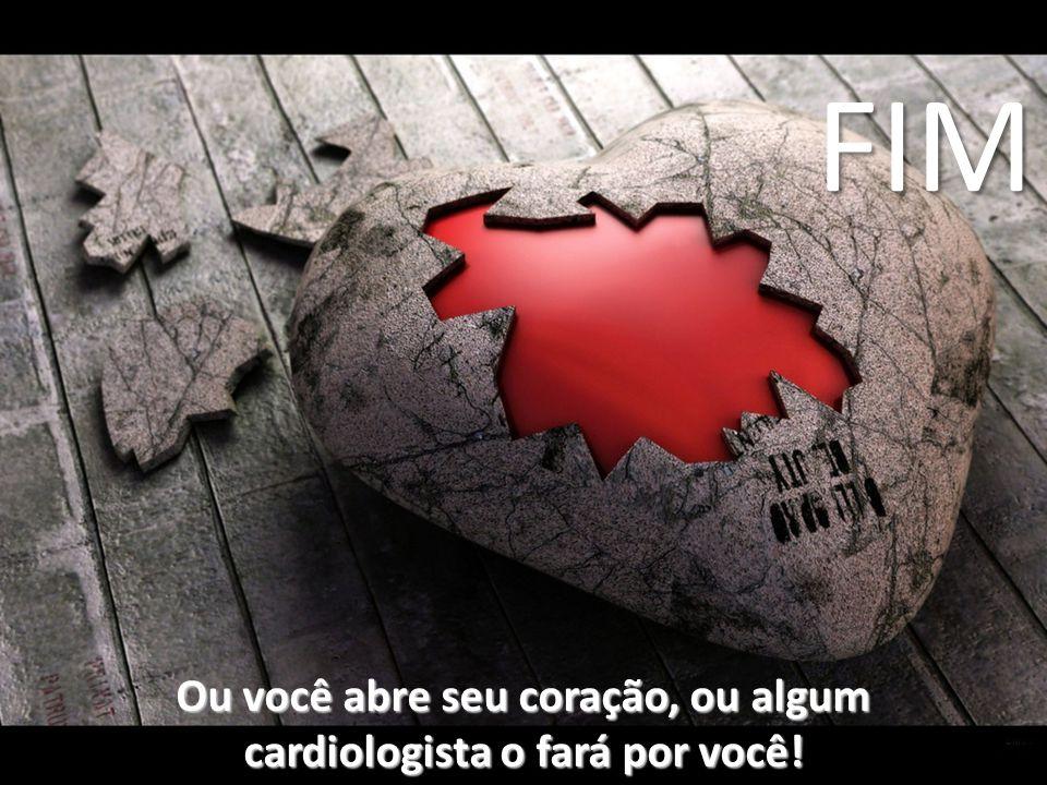 Ou você abre seu coração, ou algum cardiologista o fará por você! FIM