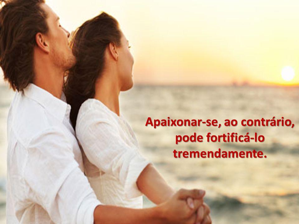 Apaixonar-se, ao contrário, pode fortificá-lo tremendamente.