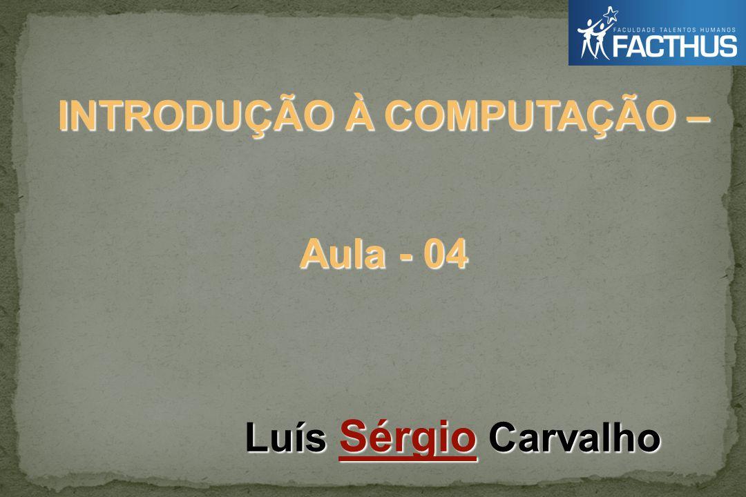 INTRODUÇÃO À COMPUTAÇÃO – Luís Sérgio Carvalho Aula - 04