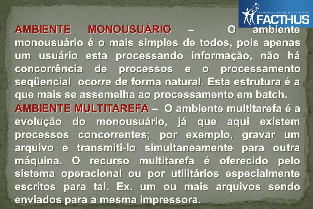 AMBIENTE MONOUSUÁRIO – O ambiente monousuário é o mais simples de todos, pois apenas um usuário esta processando informação, não há concorrência de processos e o processamento seqüencial ocorre de forma natural.