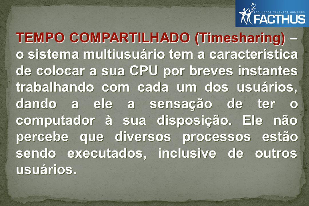 TEMPO COMPARTILHADO (Timesharing) – o sistema multiusuário tem a característica de colocar a sua CPU por breves instantes trabalhando com cada um dos usuários, dando a ele a sensação de ter o computador à sua disposição.