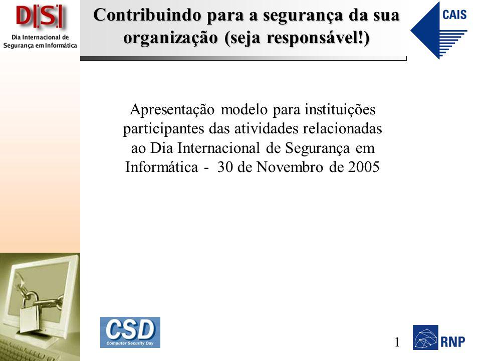 Contribuindo para a segurança da sua organização (seja responsável!) Apresentação modelo para instituições participantes das atividades relacionadas ao Dia Internacional de Segurança em Informática - 30 de Novembro de 2005 1