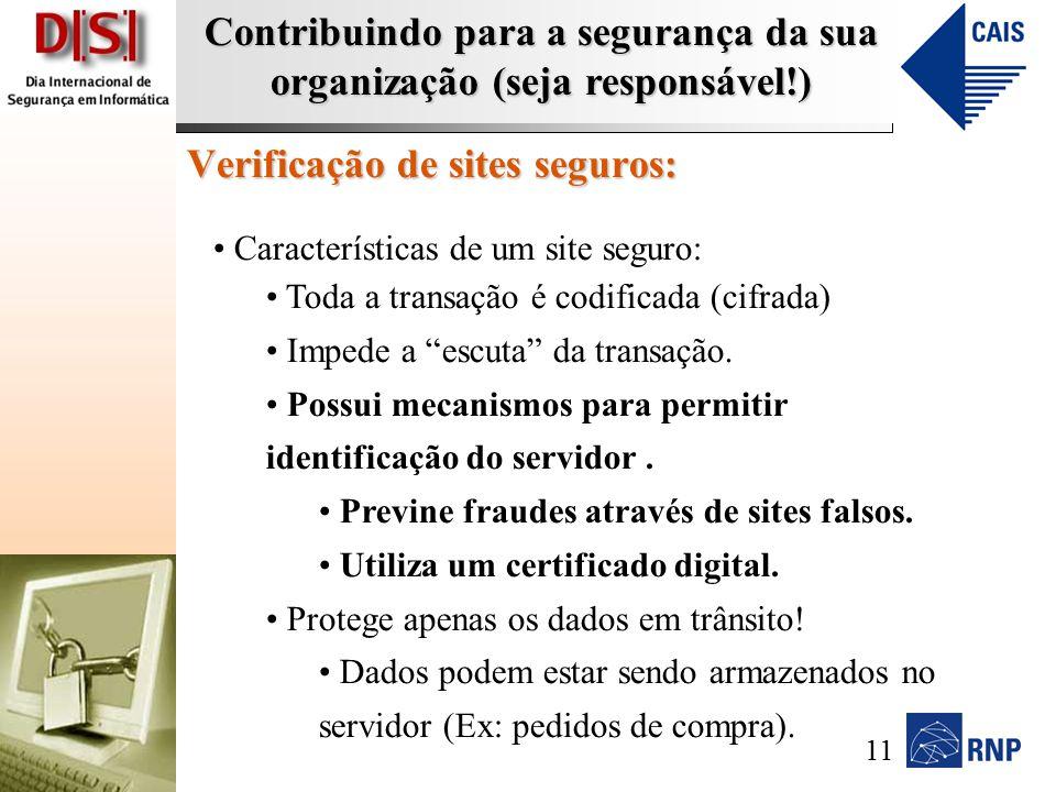 Contribuindo para a segurança da sua organização (seja responsável!) Verificação de sites seguros: Características de um site seguro: Toda a transação é codificada (cifrada) Impede a escuta da transação.