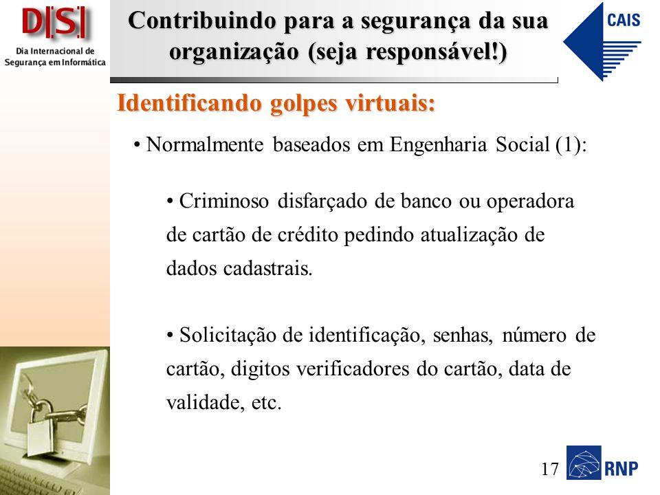 Contribuindo para a segurança da sua organização (seja responsável!) Identificando golpes virtuais: Normalmente baseados em Engenharia Social (1): Criminoso disfarçado de banco ou operadora de cartão de crédito pedindo atualização de dados cadastrais.