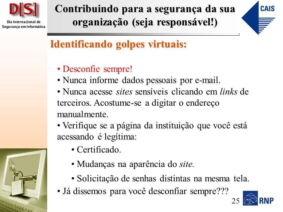 Contribuindo para a segurança da sua organização (seja responsável!) Identificando golpes virtuais: Desconfie sempre.