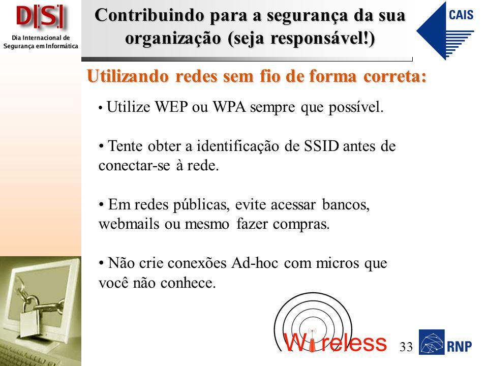 Contribuindo para a segurança da sua organização (seja responsável!) Utilizando redes sem fio de forma correta: Utilize WEP ou WPA sempre que possível.