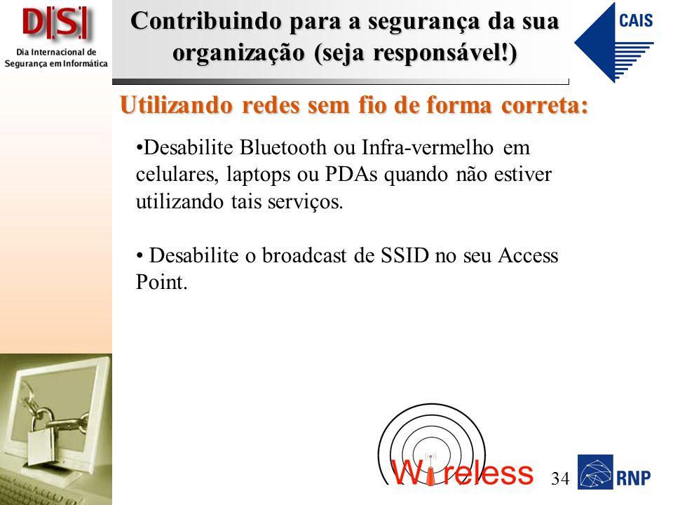 Contribuindo para a segurança da sua organização (seja responsável!) Utilizando redes sem fio de forma correta: Desabilite Bluetooth ou Infra-vermelho em celulares, laptops ou PDAs quando não estiver utilizando tais serviços.