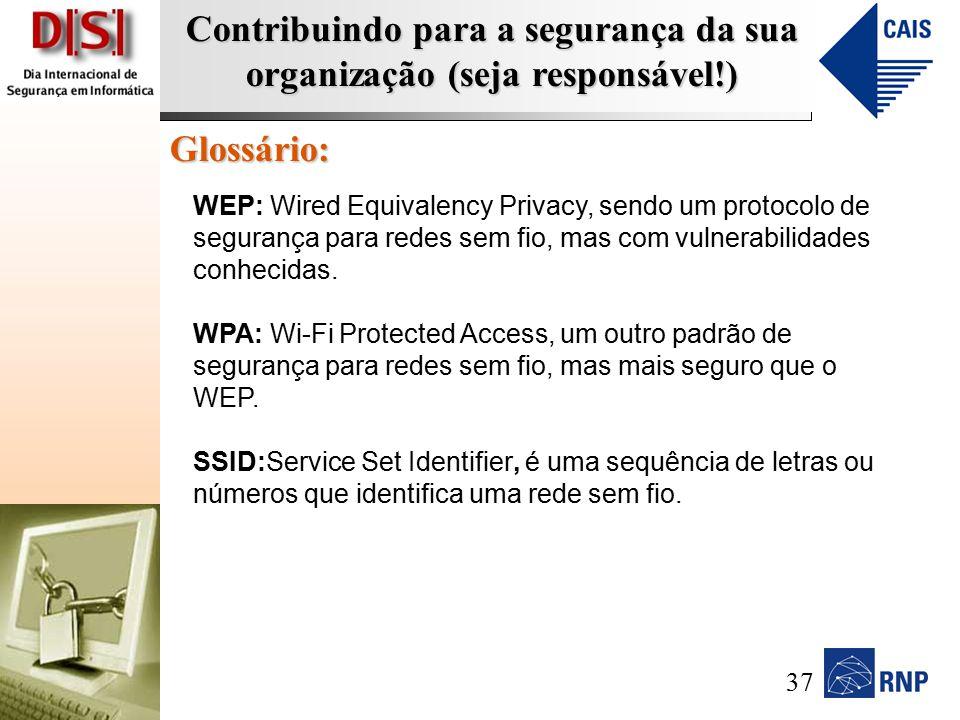 Contribuindo para a segurança da sua organização (seja responsável!) Glossário: WEP: Wired Equivalency Privacy, sendo um protocolo de segurança para redes sem fio, mas com vulnerabilidades conhecidas.