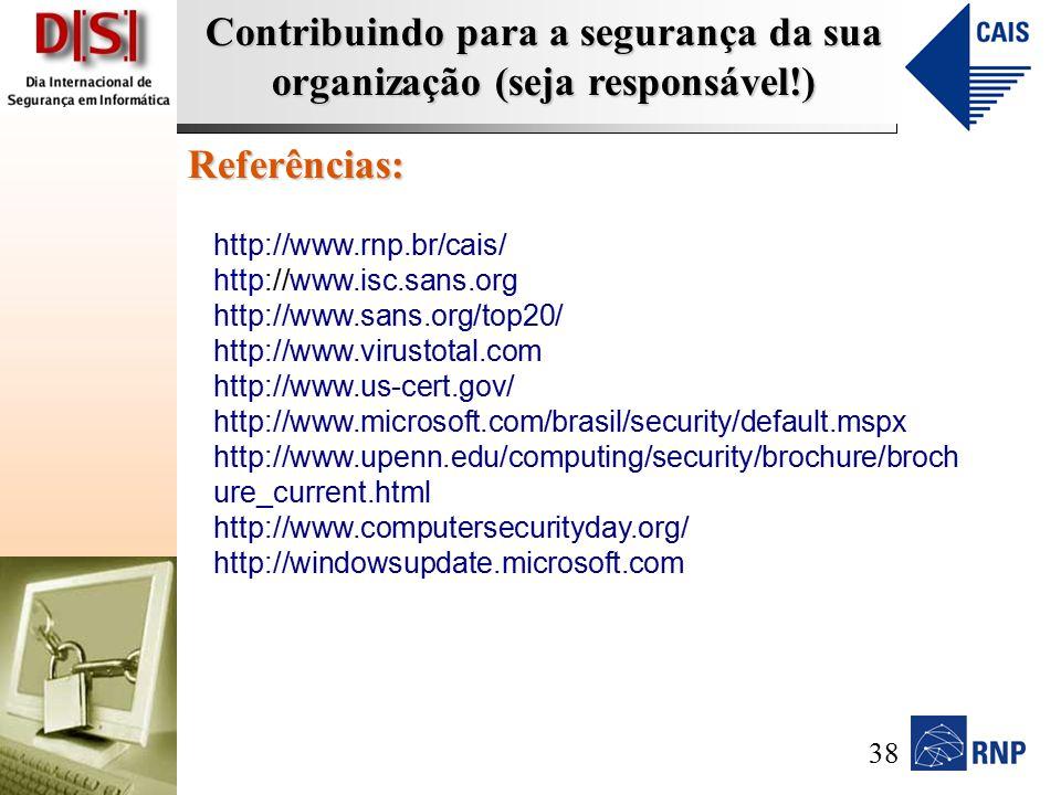 Contribuindo para a segurança da sua organização (seja responsável!) Referências: http://www.rnp.br/cais/ http://www.isc.sans.org http://www.sans.org/top20/ http://www.virustotal.com http://www.us-cert.gov/ http://www.microsoft.com/brasil/security/default.mspx http://www.upenn.edu/computing/security/brochure/broch ure_current.html http://www.computersecurityday.org/ http://windowsupdate.microsoft.com 38