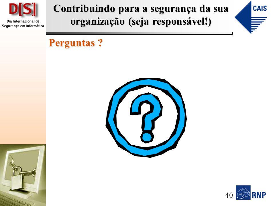 Contribuindo para a segurança da sua organização (seja responsável!) Perguntas ? 40