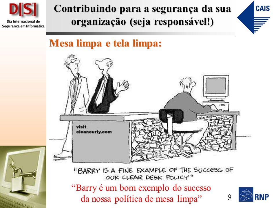 Contribuindo para a segurança da sua organização (seja responsável!) Mesa limpa e tela limpa: Barry é um bom exemplo do sucesso da nossa política de mesa limpa 9