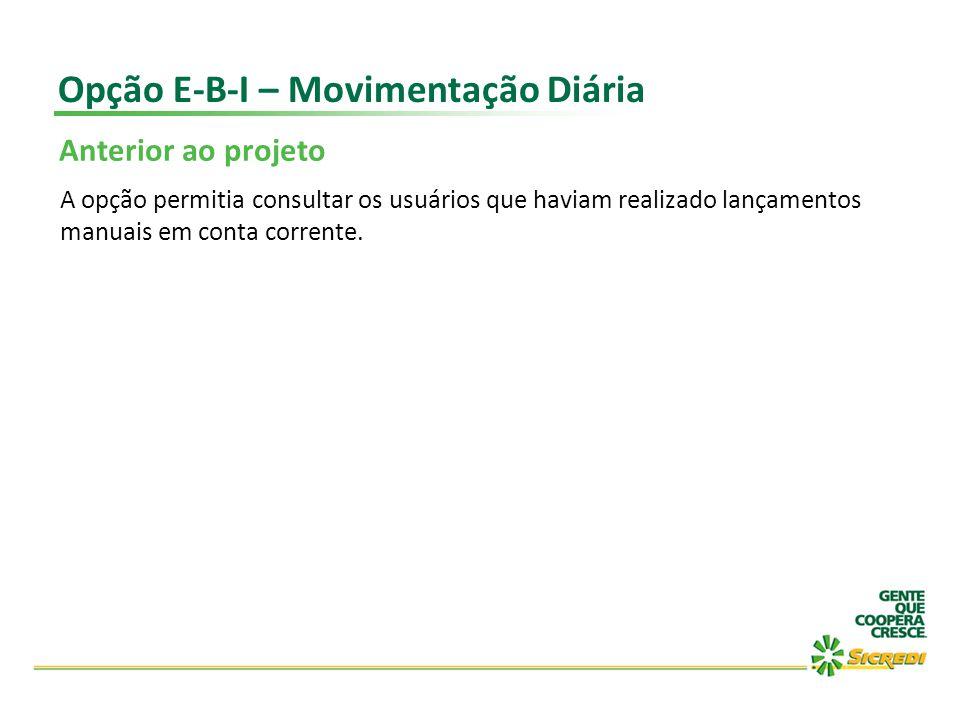 Opção E-B-I – Movimentação Diária Anterior ao projeto A opção permitia consultar os usuários que haviam realizado lançamentos manuais em conta corrent