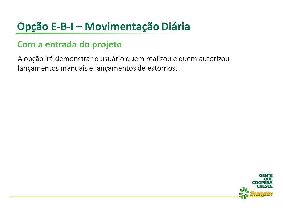 Opção E-B-I – Movimentação Diária Com a entrada do projeto A opção irá demonstrar o usuário quem realizou e quem autorizou lançamentos manuais e lança