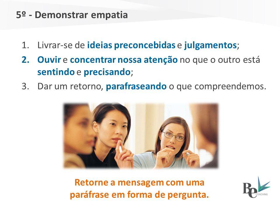 5º - Demonstrar empatia Retorne a mensagem com uma paráfrase em forma de pergunta. 1.Livrar-se de ideias preconcebidas e julgamentos; 2.Ouvir e concen