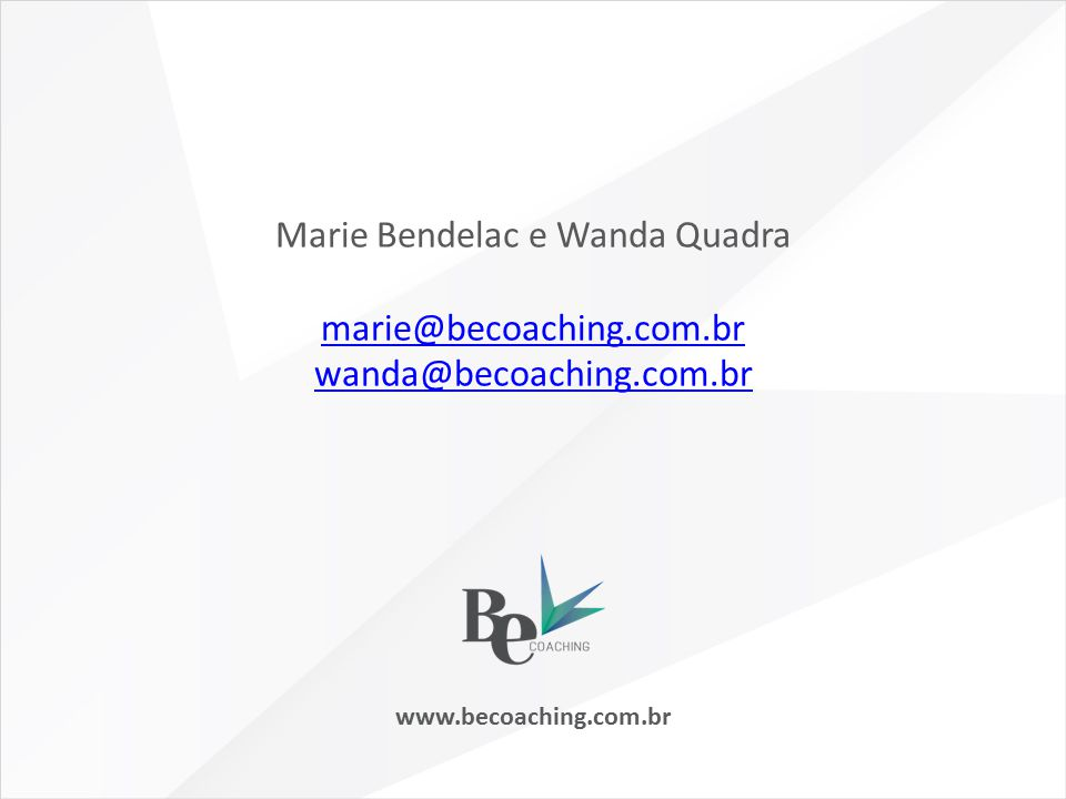 www.becoaching.com.br Marie Bendelac e Wanda Quadra marie@becoaching.com.br wanda@becoaching.com.br