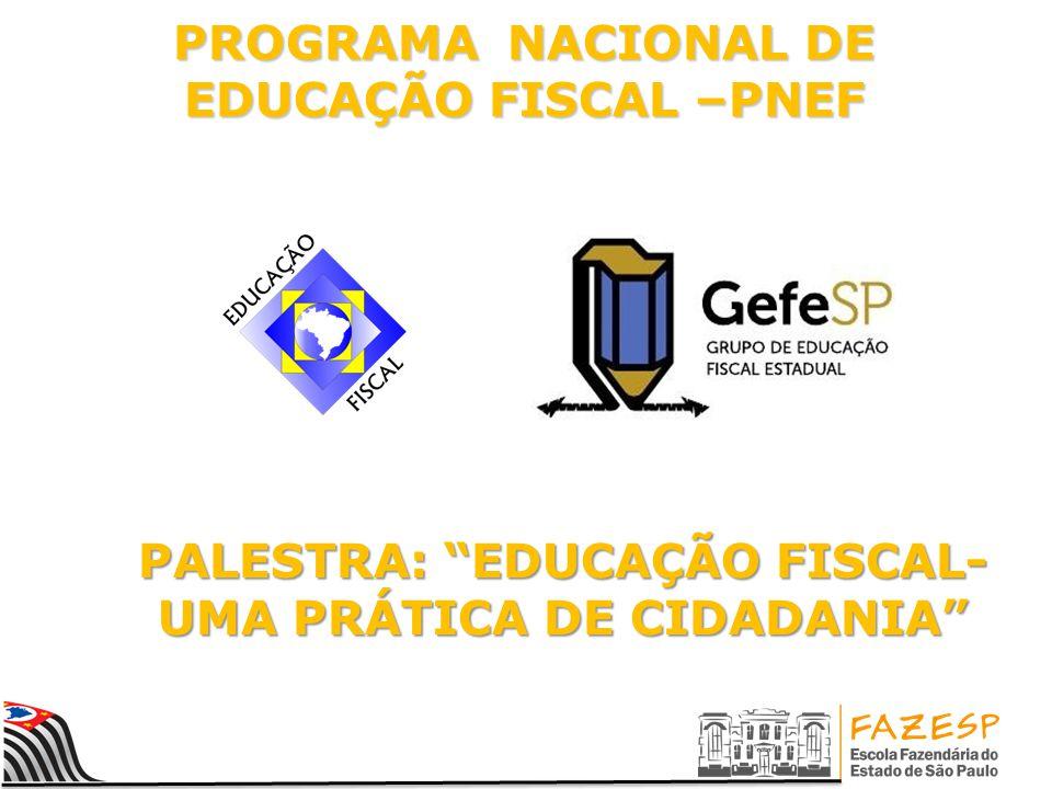 PROGRAMA NACIONAL DE EDUCAÇÃO FISCAL –PNEF PALESTRA: EDUCAÇÃO FISCAL- UMA PRÁTICA DE CIDADANIA