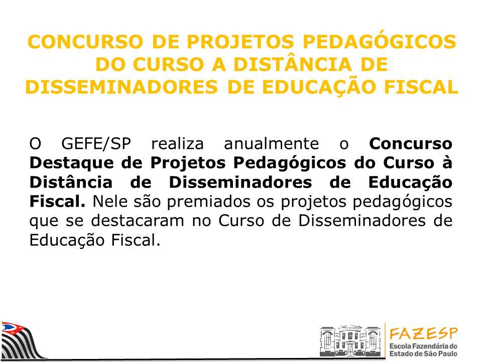 CONCURSO DE PROJETOS PEDAGÓGICOS DO CURSO A DISTÂNCIA DE DISSEMINADORES DE EDUCAÇÃO FISCAL O GEFE/SP realiza anualmente o Concurso Destaque de Projeto