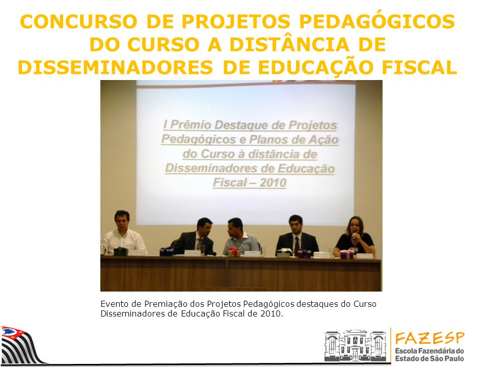 CONCURSO DE PROJETOS PEDAGÓGICOS DO CURSO A DISTÂNCIA DE DISSEMINADORES DE EDUCAÇÃO FISCAL Evento de Premiação dos Projetos Pedagógicos destaques do Curso Disseminadores de Educação Fiscal de 2010.